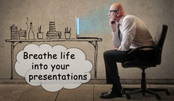 Breathe life into your presentations