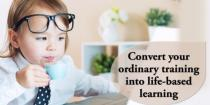 Convert your ordinary training into life-based learning